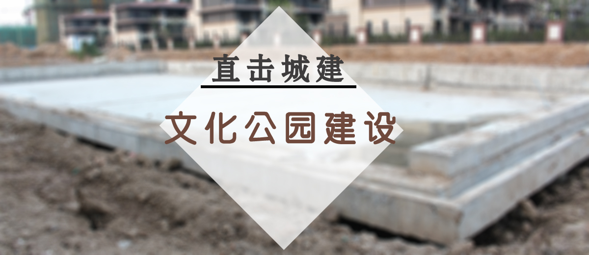 直击城建:市文化公园建设