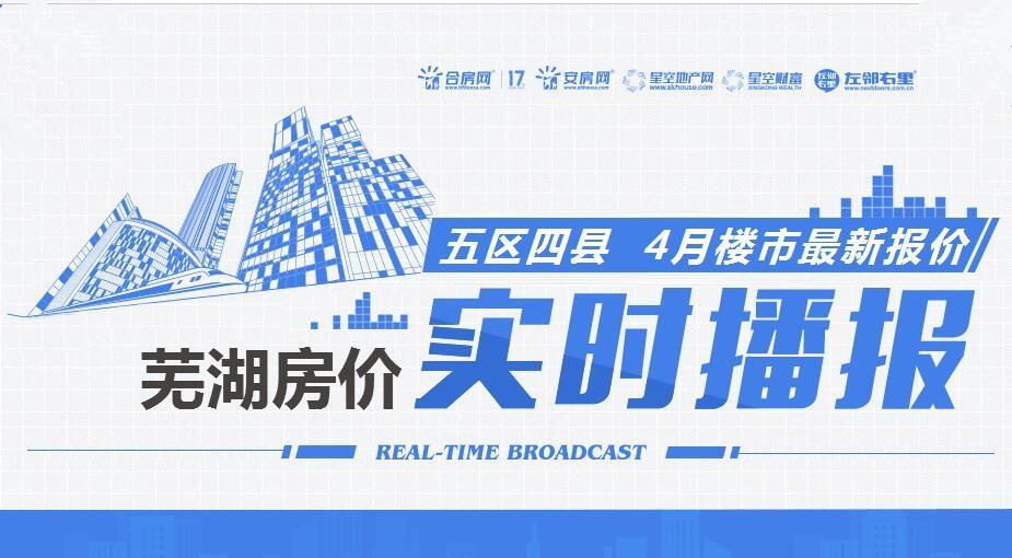 你家的房子涨价了吗?芜湖4月房价播报实时播报!