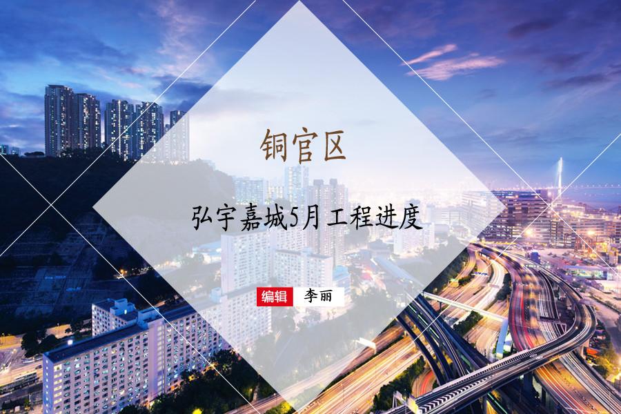 铜官区:铜化·弘宇嘉城5月工程进度