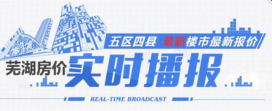 你家的房子涨价了吗?芜湖最新房价播报实时播报!